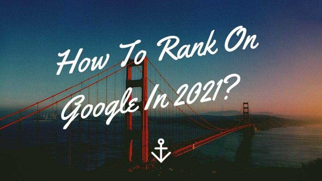 How To Rank On Google In 2021?