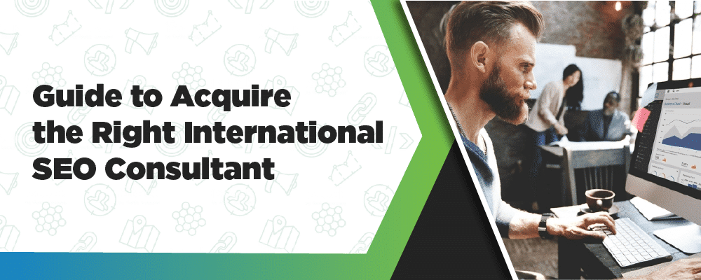 Guide To Acquire The Right International SEO Consultant